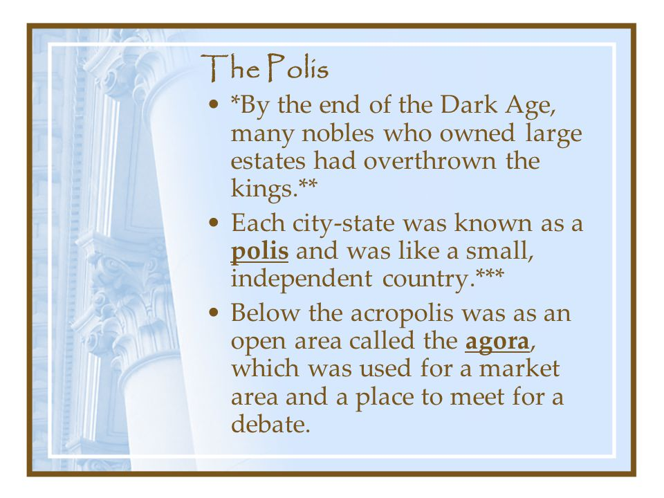 The Polis *By the end of the Dark Age, many nobles who owned large estates had overthrown the kings.**
