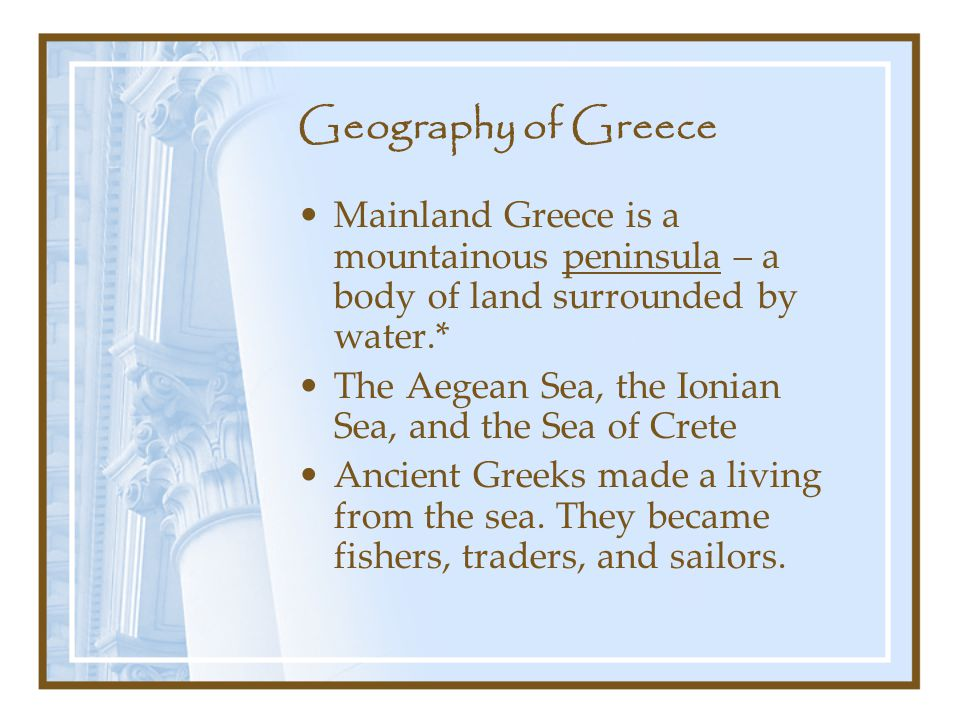 Geography of Greece Mainland Greece is a mountainous peninsula – a body of land surrounded by water.*