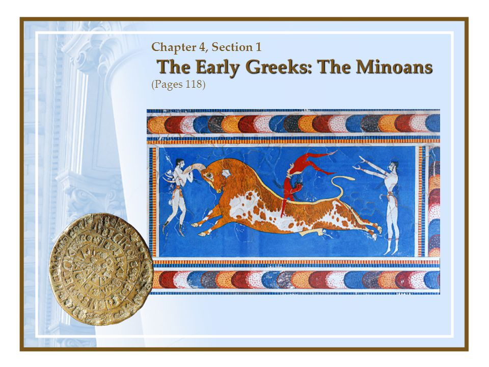 Chapter 4, Section 1 The Early Greeks: The Minoans (Pages 118)