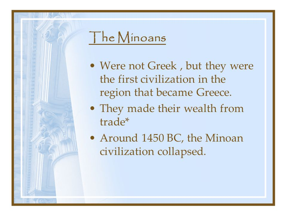 The Minoans Were not Greek , but they were the first civilization in the region that became Greece.
