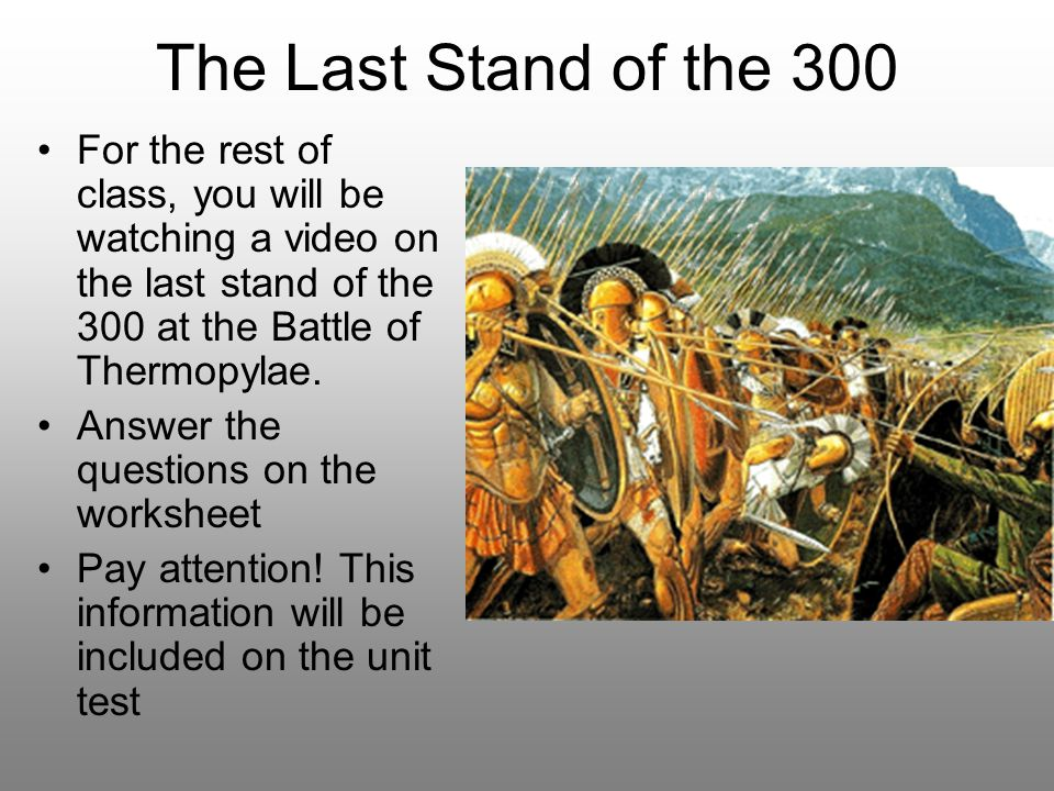 The Last Stand of the 300 For the rest of class, you will be watching a video on the last stand of the 300 at the Battle of Thermopylae.