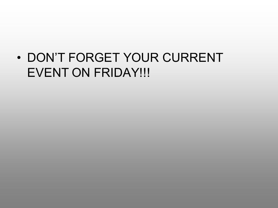 DON'T FORGET YOUR CURRENT EVENT ON FRIDAY!!!