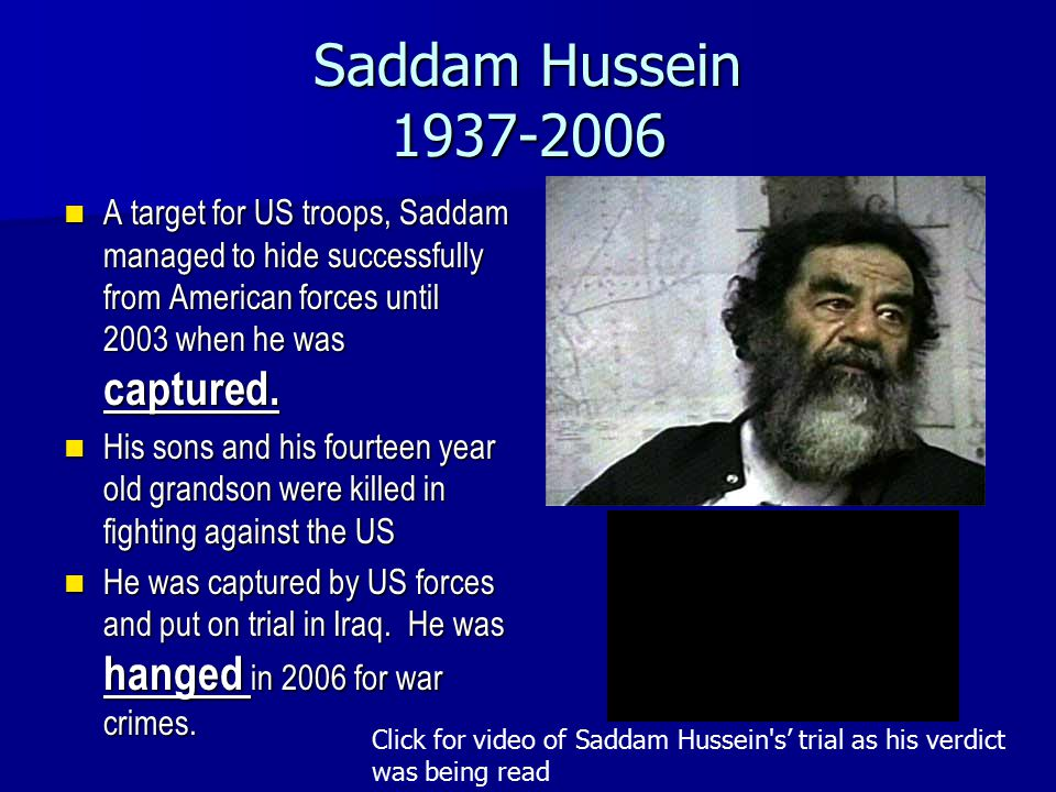 Saddam Hussein 1937-2006 A target for US troops, Saddam managed to hide successfully from American forces until 2003 when he was captured.