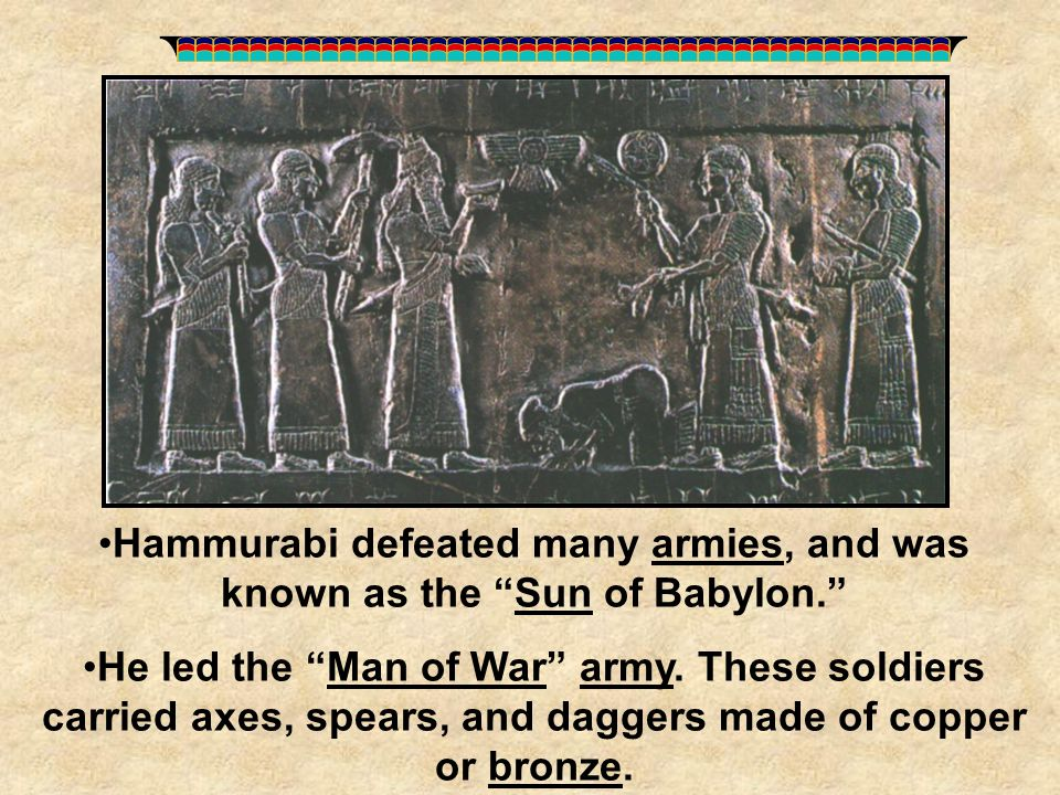 Hammurabi defeated many armies, and was known as the Sun of Babylon.