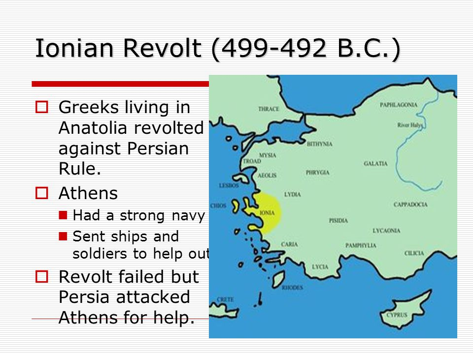 Ionian Revolt (499-492 B.C.) Greeks living in Anatolia revolted against Persian Rule. Athens. Had a strong navy.