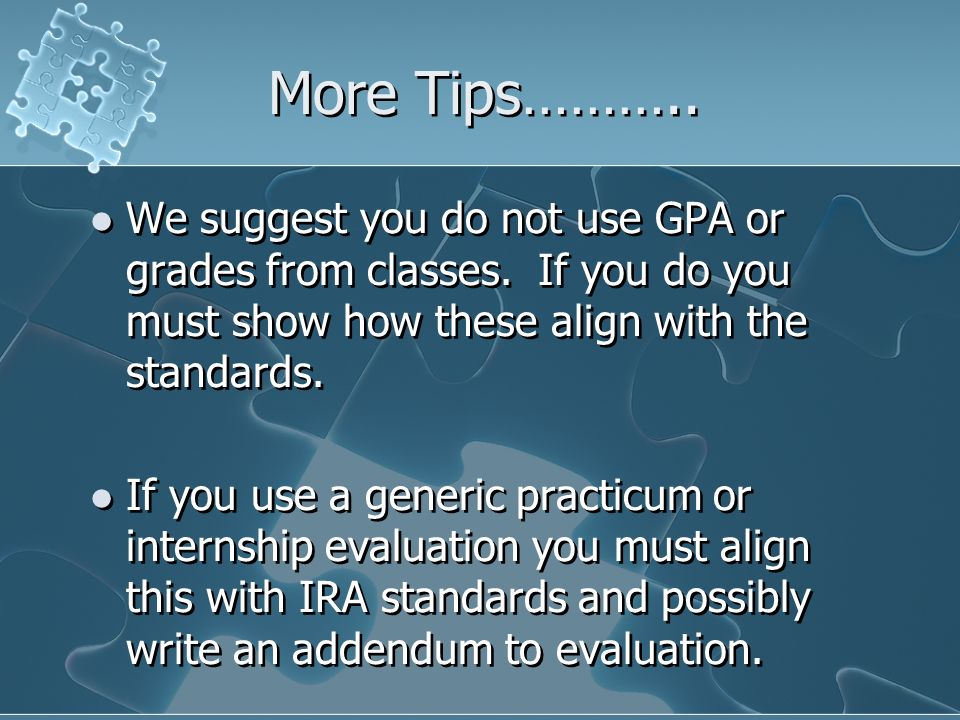 More Tips……….. We suggest you do not use GPA or grades from classes. If you do you must show how these align with the standards.