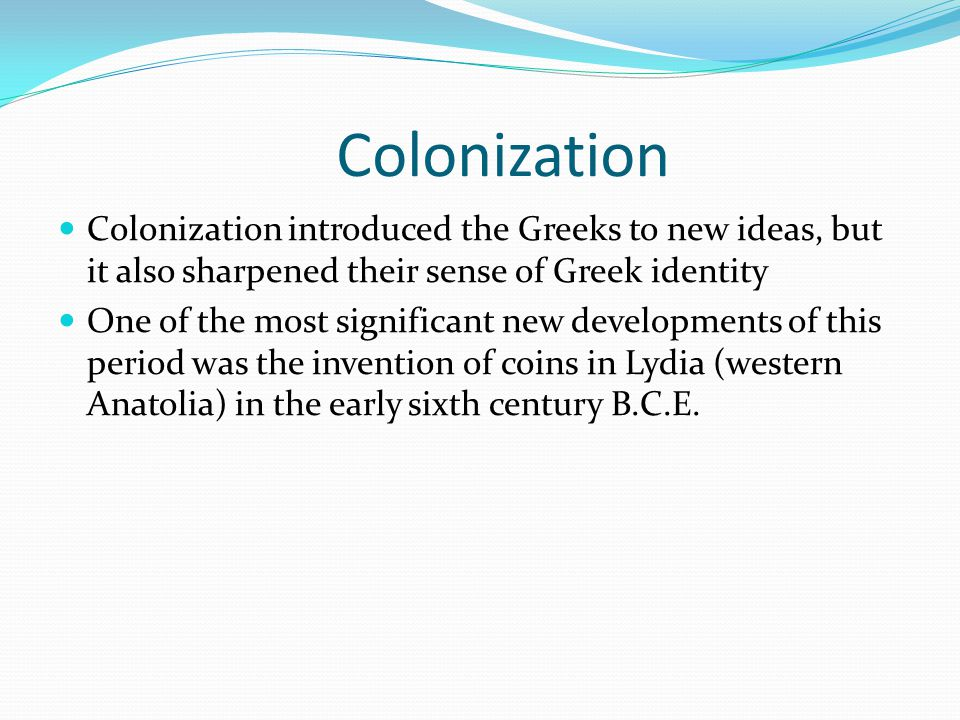 Colonization Colonization introduced the Greeks to new ideas, but it also sharpened their sense of Greek identity.