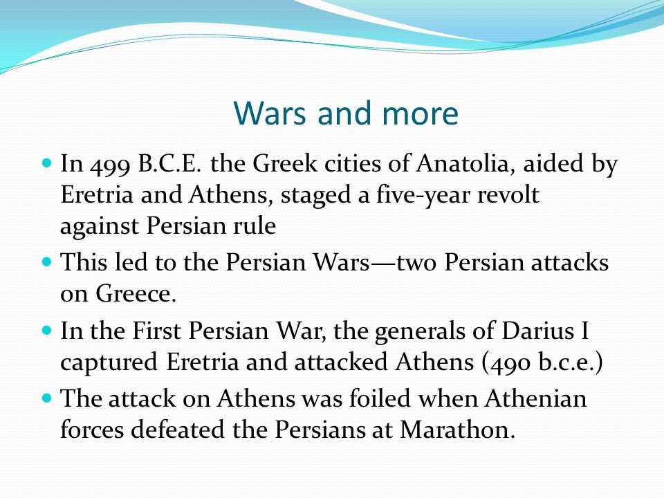 Wars and more In 499 B.C.E. the Greek cities of Anatolia, aided by Eretria and Athens, staged a five-year revolt against Persian rule.