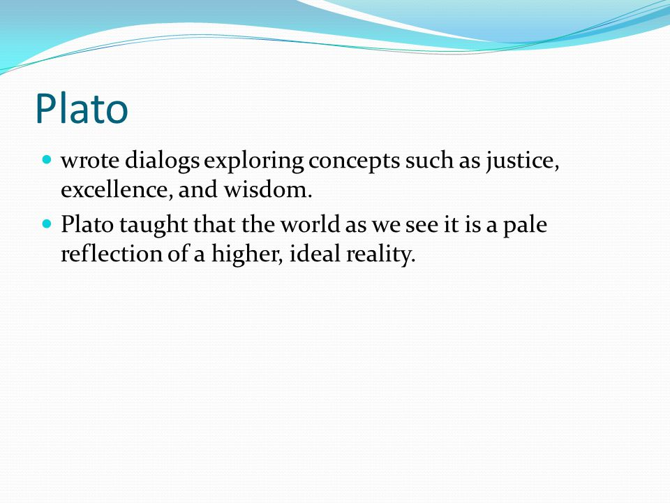 Plato wrote dialogs exploring concepts such as justice, excellence, and wisdom.
