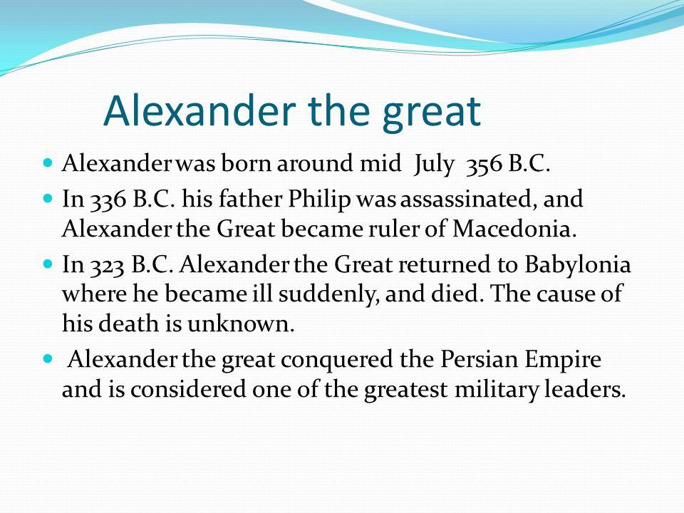 Alexander the great Alexander was born around mid July 356 B.C.