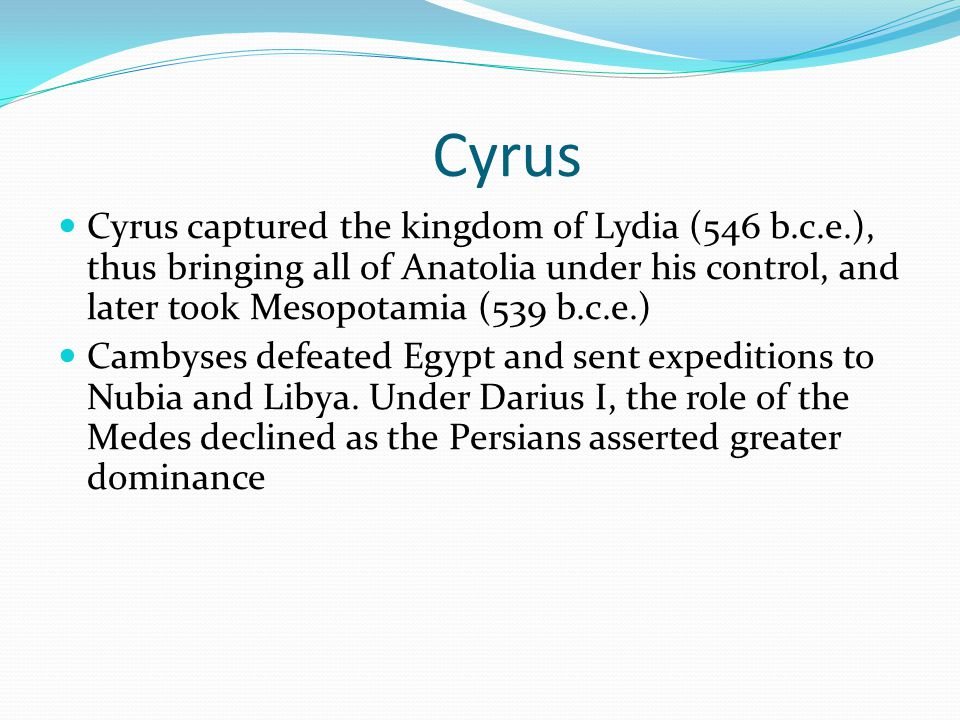 Cyrus Cyrus captured the kingdom of Lydia (546 b.c.e.), thus bringing all of Anatolia under his control, and later took Mesopotamia (539 b.c.e.)