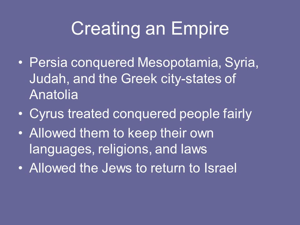 Creating an Empire Persia conquered Mesopotamia, Syria, Judah, and the Greek city-states of Anatolia.