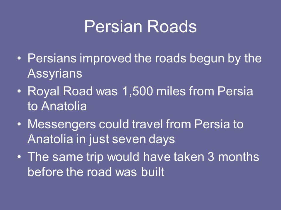 Persian Roads Persians improved the roads begun by the Assyrians