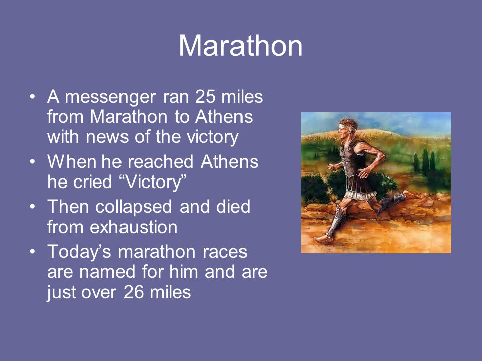Marathon A messenger ran 25 miles from Marathon to Athens with news of the victory. When he reached Athens he cried Victory