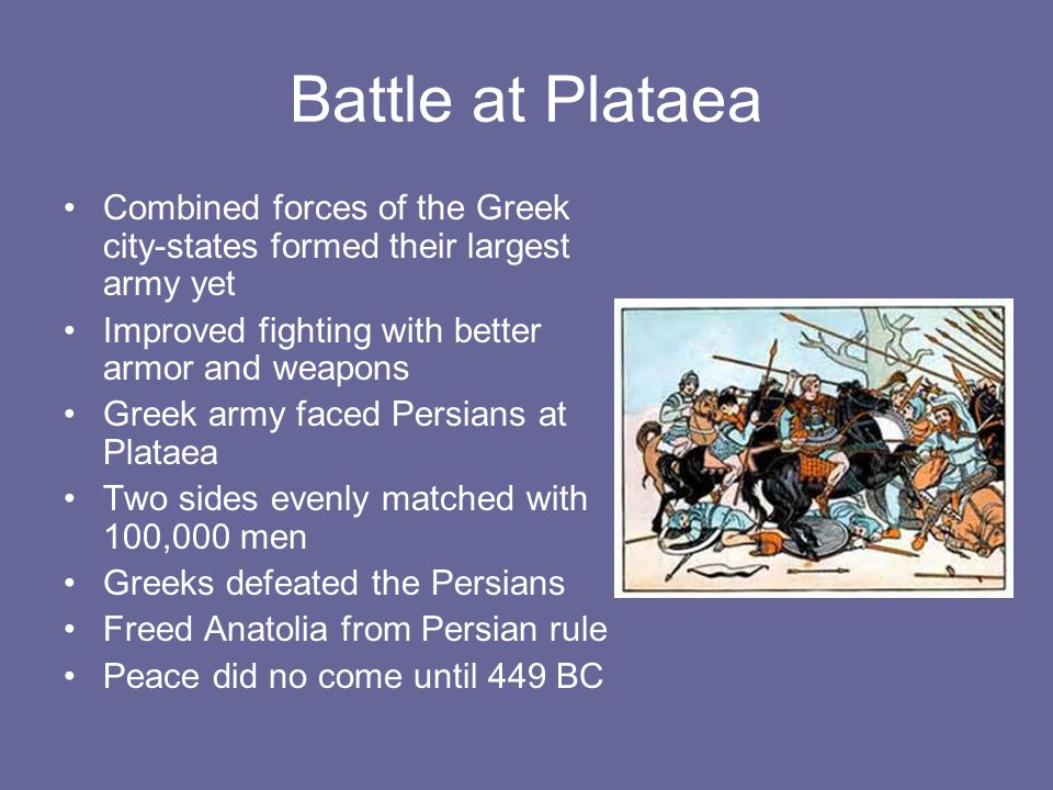 Battle at Plataea Combined forces of the Greek city-states formed their largest army yet. Improved fighting with better armor and weapons.