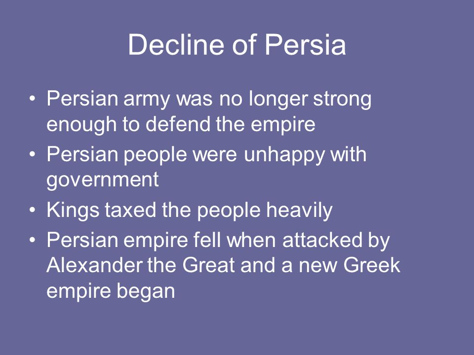 Decline of Persia Persian army was no longer strong enough to defend the empire. Persian people were unhappy with government.