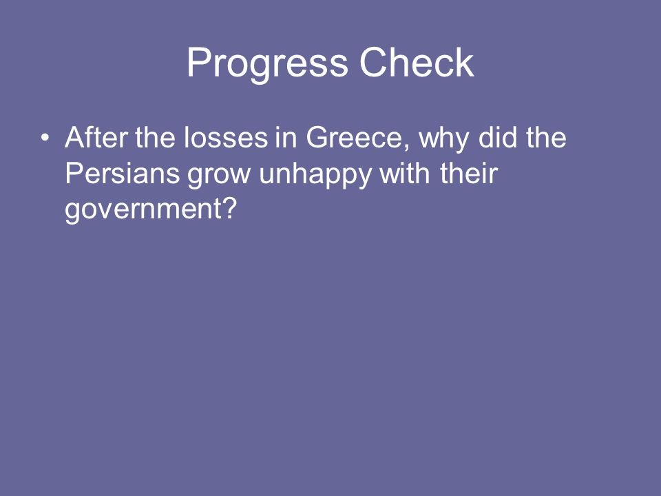 Progress Check After the losses in Greece, why did the Persians grow unhappy with their government