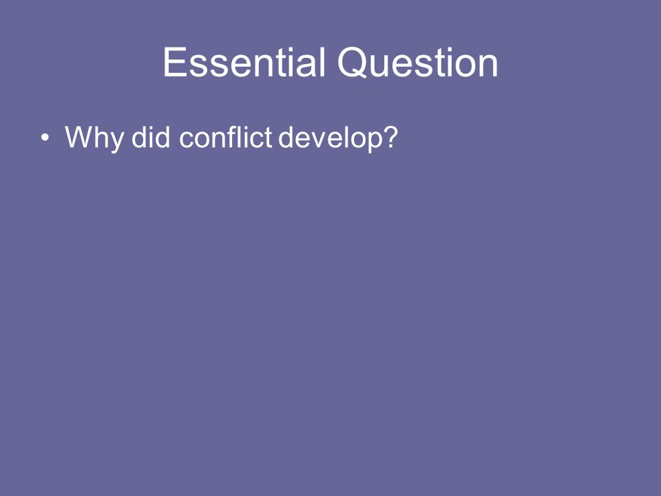 Essential Question Why did conflict develop