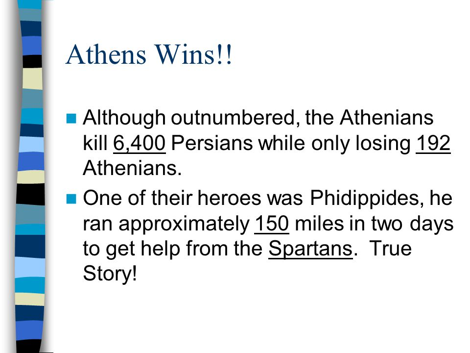 Athens Wins!! Although outnumbered, the Athenians kill 6,400 Persians while only losing 192 Athenians.