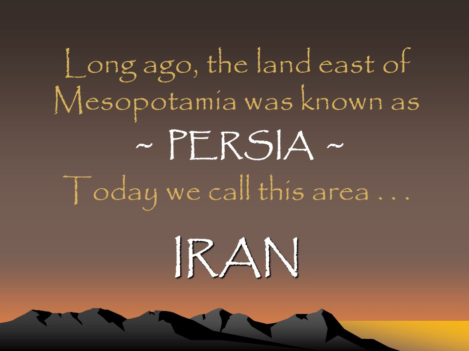 Long ago, the land east of Mesopotamia was known as