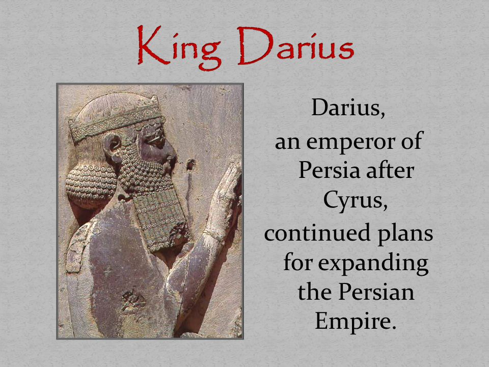 King Darius Darius, an emperor of Persia after Cyrus, continued plans for expanding the Persian Empire.