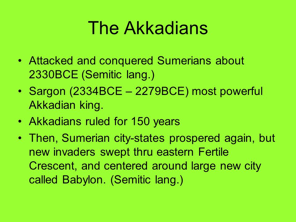The Akkadians Attacked and conquered Sumerians about 2330BCE (Semitic lang.) Sargon (2334BCE – 2279BCE) most powerful Akkadian king.