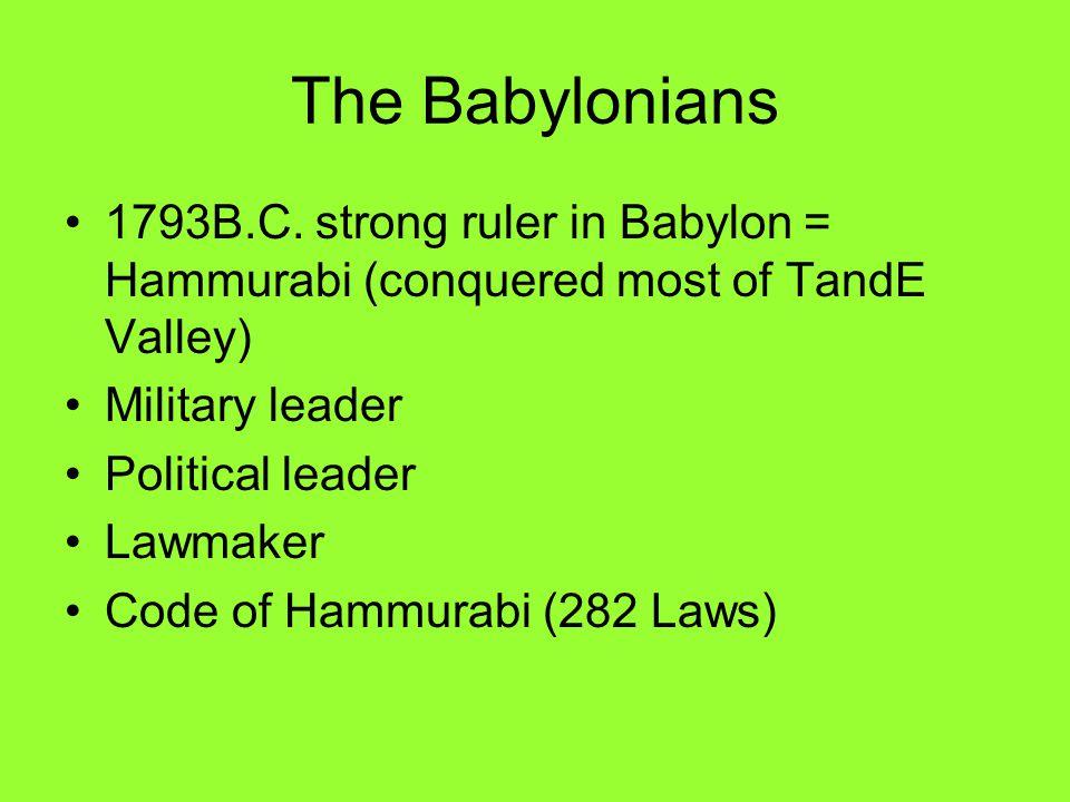 The Babylonians 1793B.C. strong ruler in Babylon = Hammurabi (conquered most of TandE Valley) Military leader.