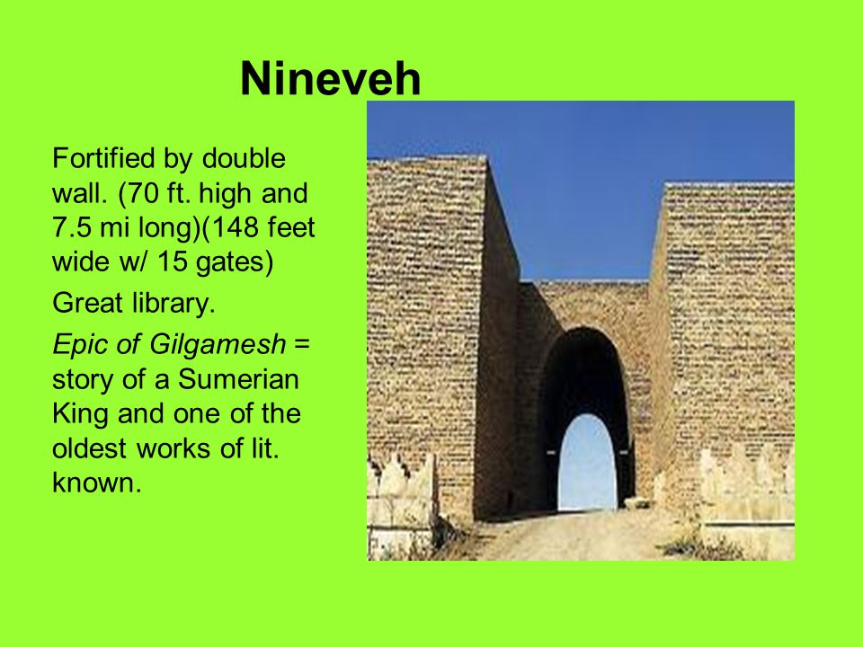 Nineveh Fortified by double wall. (70 ft. high and 7.5 mi long)(148 feet wide w/ 15 gates) Great library.