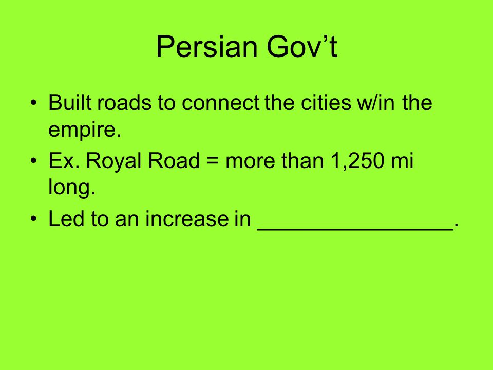 Persian Gov't Built roads to connect the cities w/in the empire.