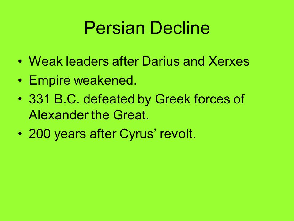 Persian Decline Weak leaders after Darius and Xerxes Empire weakened.