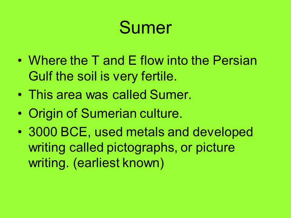 Sumer Where the T and E flow into the Persian Gulf the soil is very fertile. This area was called Sumer.