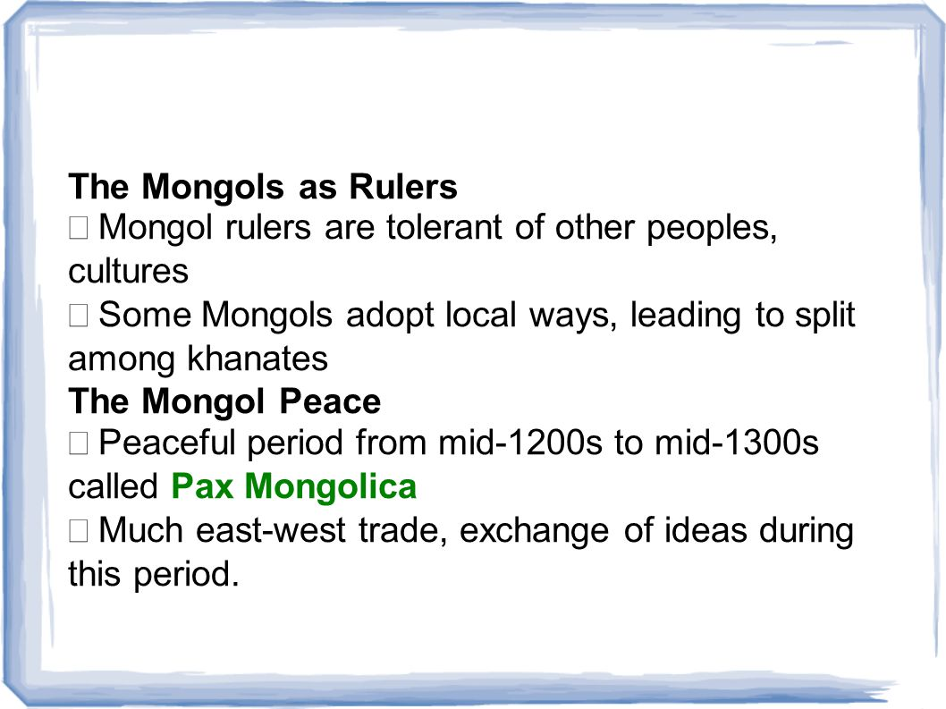 The Mongols as Rulers • Mongol rulers are tolerant of other peoples, cultures. • Some Mongols adopt local ways, leading to split among khanates.