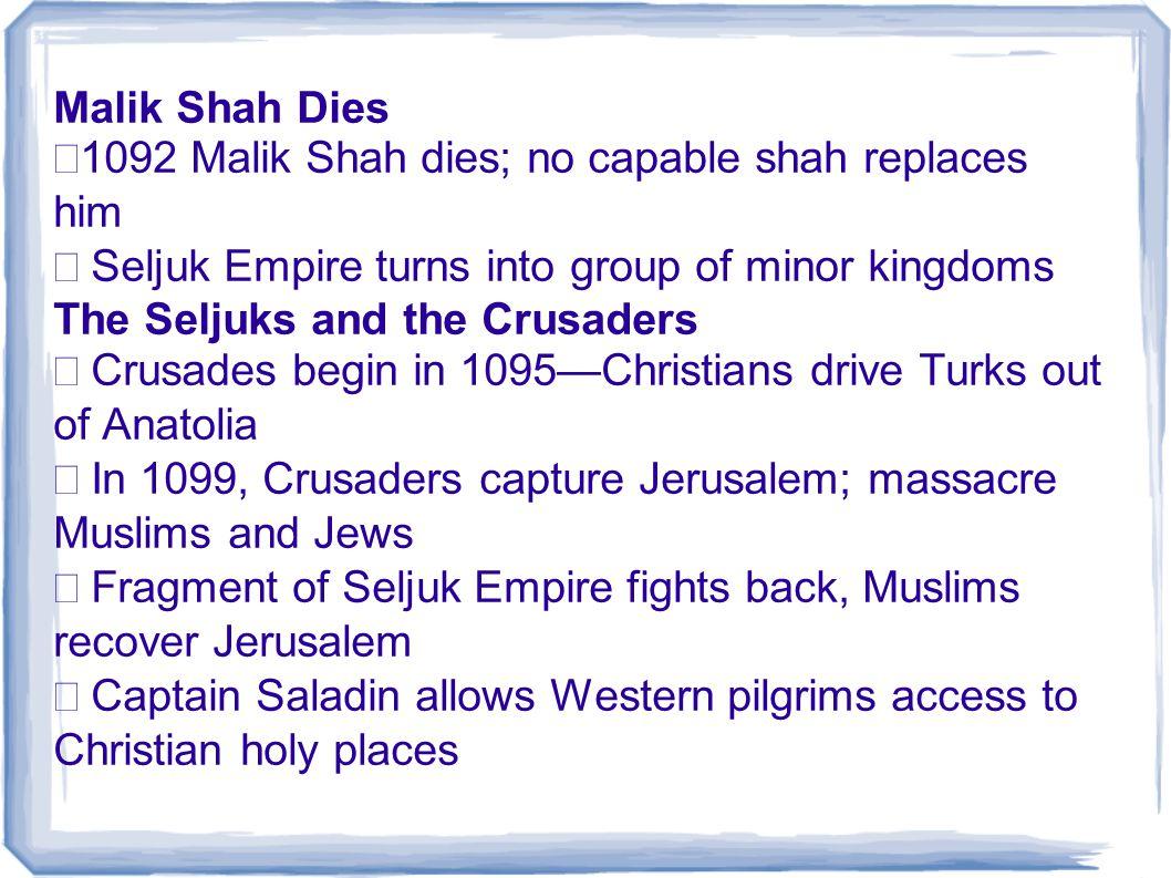 Malik Shah Dies •1092 Malik Shah dies; no capable shah replaces him. • Seljuk Empire turns into group of minor kingdoms.
