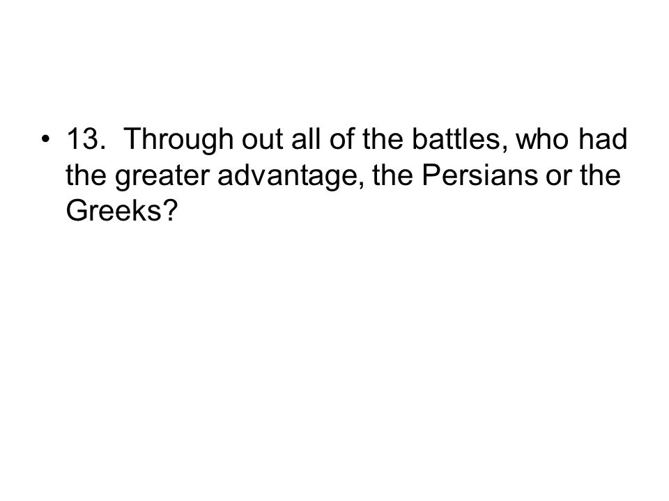 13. Through out all of the battles, who had the greater advantage, the Persians or the Greeks