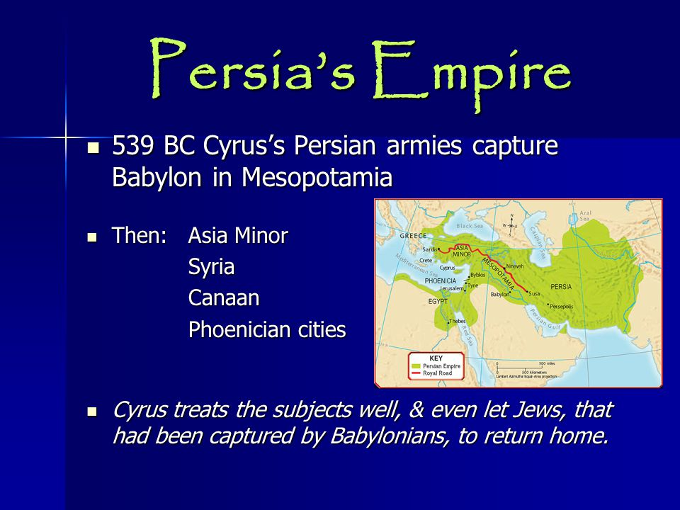 Persia's Empire 539 BC Cyrus's Persian armies capture Babylon in Mesopotamia. Then: Asia Minor. Syria.