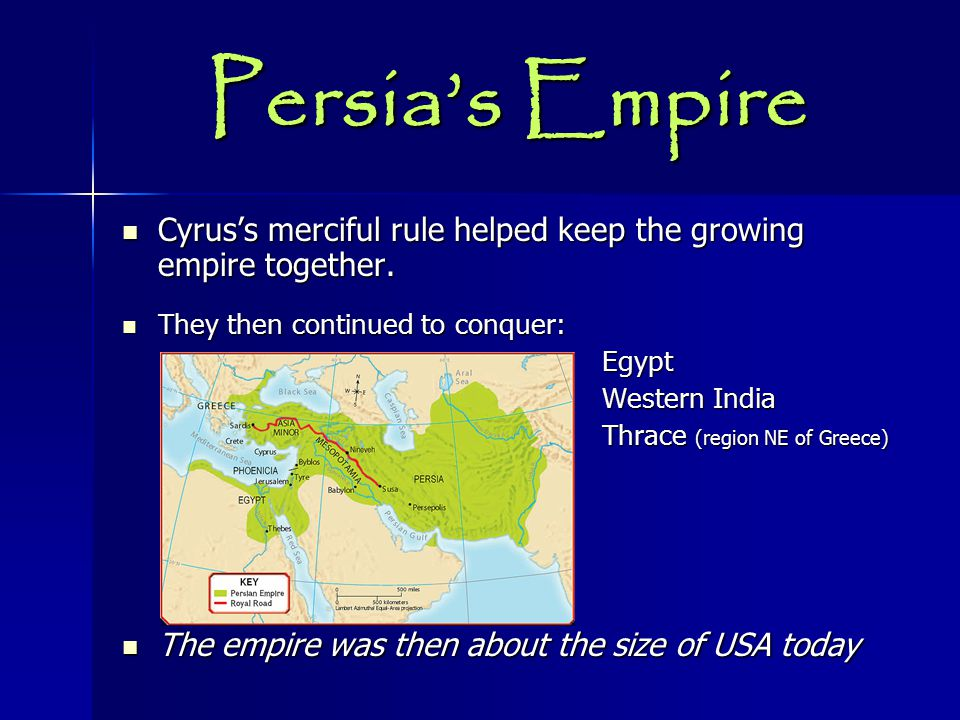 Persia's Empire Cyrus's merciful rule helped keep the growing empire together. They then continued to conquer: