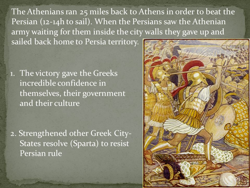 The Athenians ran 25 miles back to Athens in order to beat the Persian (12-14h to sail). When the Persians saw the Athenian army waiting for them inside the city walls they gave up and sailed back home to Persia territory.
