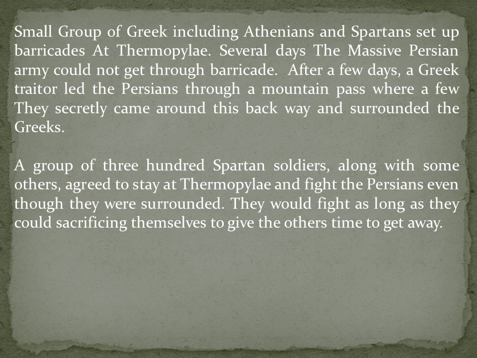 Small Group of Greek including Athenians and Spartans set up barricades At Thermopylae. Several days The Massive Persian army could not get through barricade. After a few days, a Greek traitor led the Persians through a mountain pass where a few They secretly came around this back way and surrounded the Greeks.