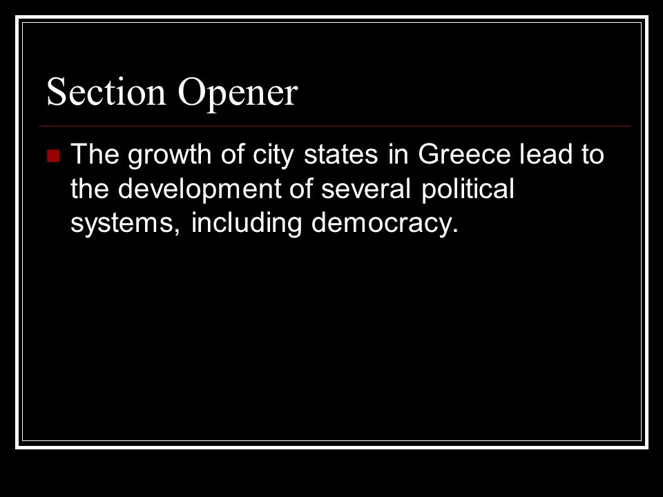 Section Opener The growth of city states in Greece lead to the development of several political systems, including democracy.