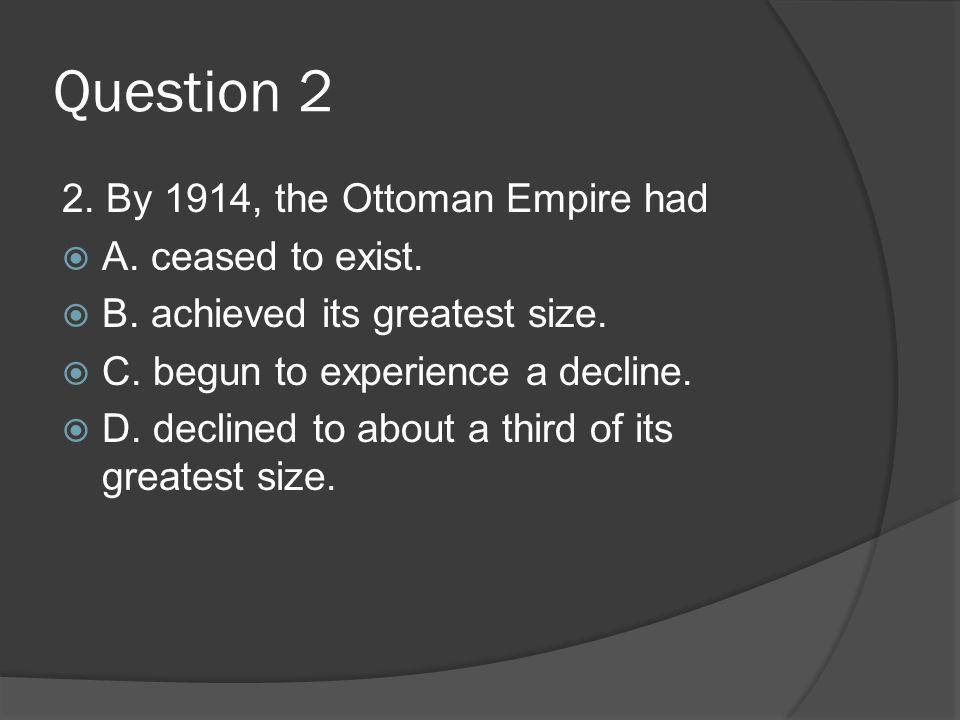 Question 2 2. By 1914, the Ottoman Empire had A. ceased to exist.