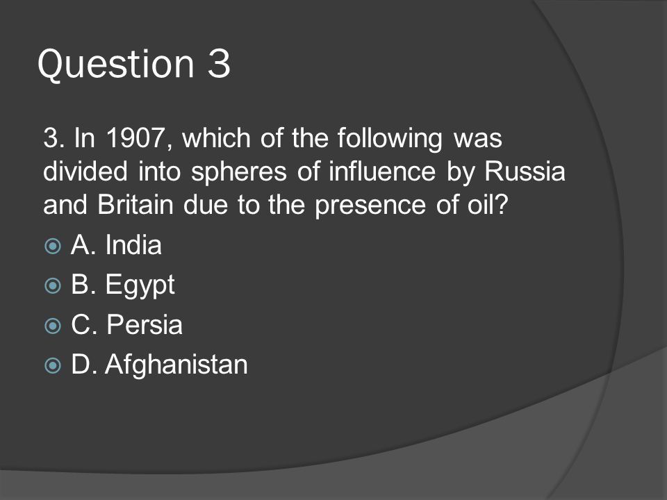 Question 3 3. In 1907, which of the following was divided into spheres of influence by Russia and Britain due to the presence of oil