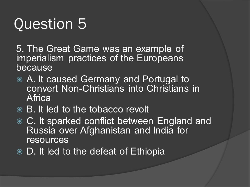 Question 5 5. The Great Game was an example of imperialism practices of the Europeans because.