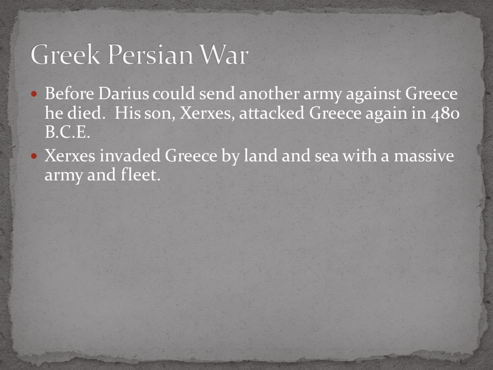 Greek Persian War Before Darius could send another army against Greece he died. His son, Xerxes, attacked Greece again in 480 B.C.E.