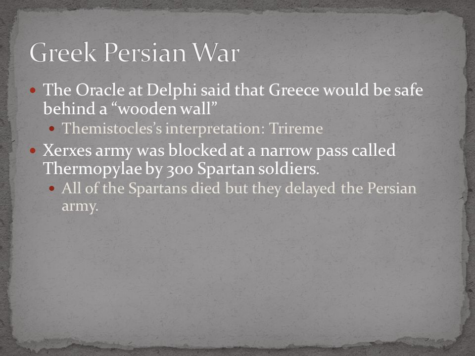 Greek Persian War The Oracle at Delphi said that Greece would be safe behind a wooden wall Themistocles's interpretation: Trireme.