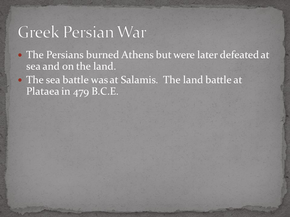 Greek Persian War The Persians burned Athens but were later defeated at sea and on the land.