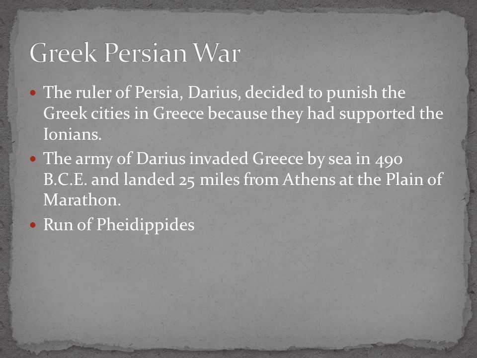 Greek Persian War The ruler of Persia, Darius, decided to punish the Greek cities in Greece because they had supported the Ionians.