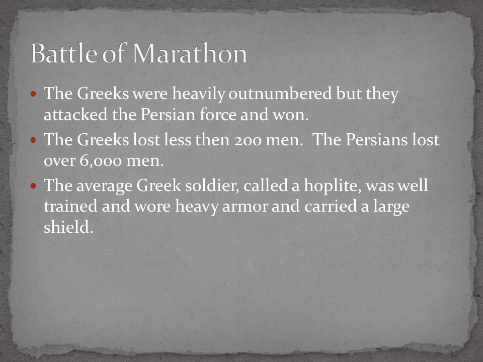 Battle of Marathon The Greeks were heavily outnumbered but they attacked the Persian force and won.