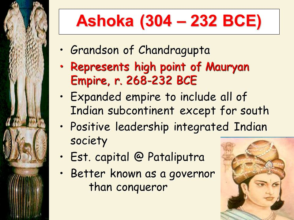 Ashoka (304 – 232 BCE) Grandson of Chandragupta