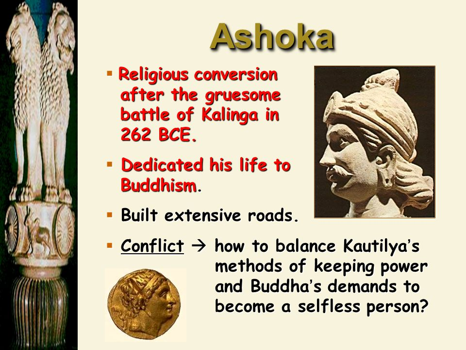 Ashoka Religious conversion after the gruesome battle of Kalinga in 262 BCE. Dedicated his life to Buddhism.