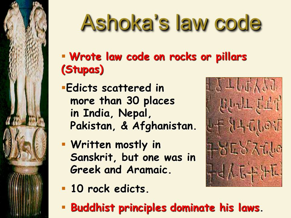 Ashoka's law code Wrote law code on rocks or pillars (Stupas)